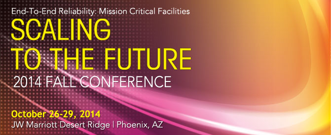 Fall Conference 2014 | SCALING TO THE FUTURE End-To-End Reliability: Mission Critical Facilities